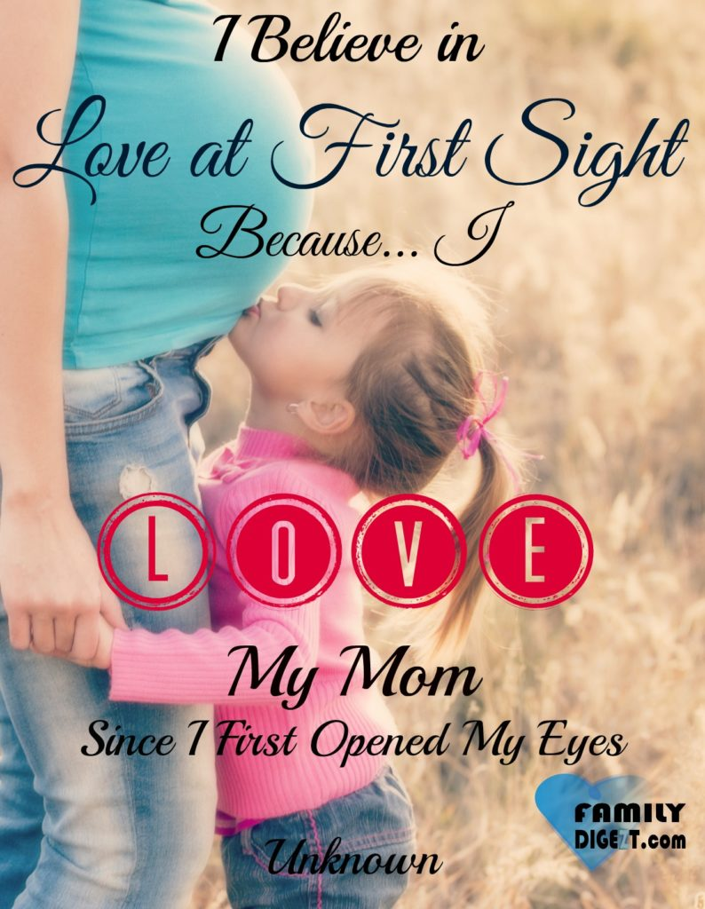 Family Quote - I Believe in Love at First Sight Because I Love My Mom Since I First Opened My Eyes - Unknown