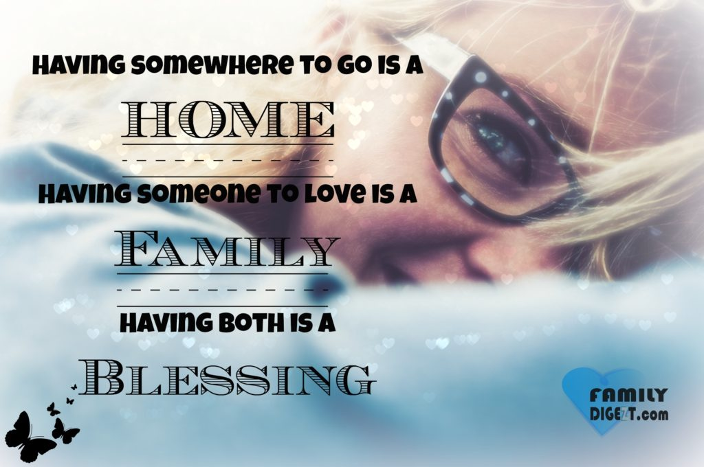 Family Quotes - Having somewhere to go is a HOME, Having someone to love is a Family, Having both is a Blessing
