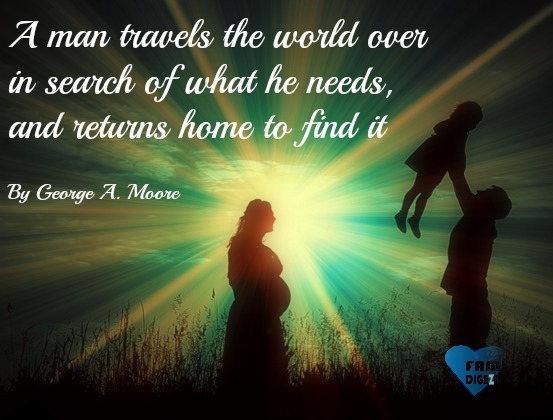 Family Quotes - A man travels the world over in search of what he needs, and returns home to find it. By George A. Moore