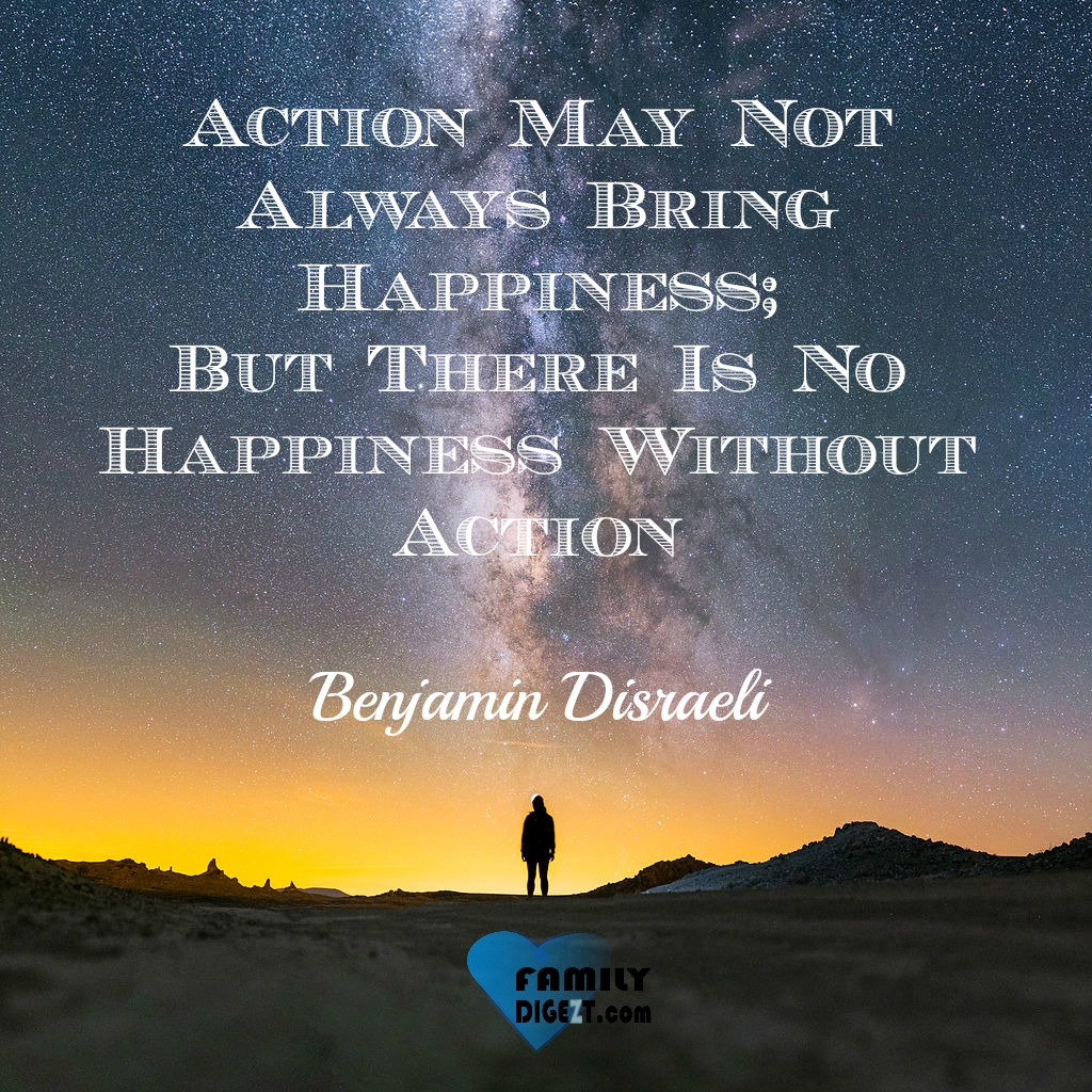 Happiness Quotes - Action May Not Always Bring Happiness; But There Is No Happiness Without Action. By Benjamin Disraeli