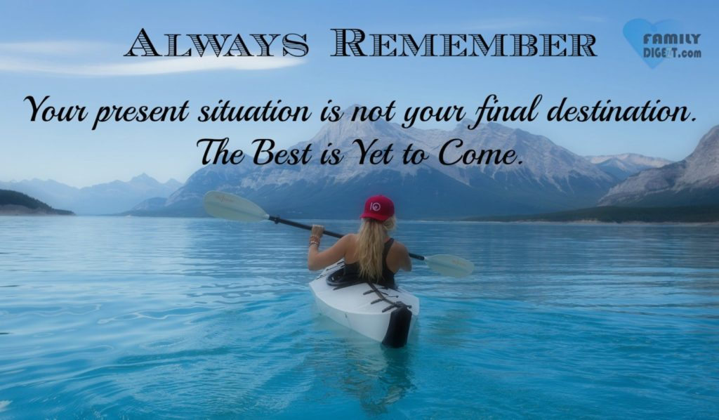 Life Quotes - Always Remember Your present situation is not your final destination. The Best is Yet to Come.
