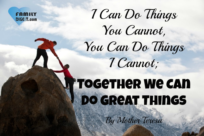 Life Quotes - I Can Do Things You Cannot, You Can Do Things I Cannot; Together We Can Do Great Things. By Mother Teresa