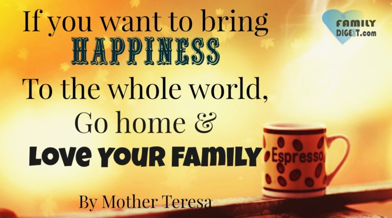 Family Quotes - If you want to bring Happiness To the whole world, Go home & Love Your Family - By Mother Teresa