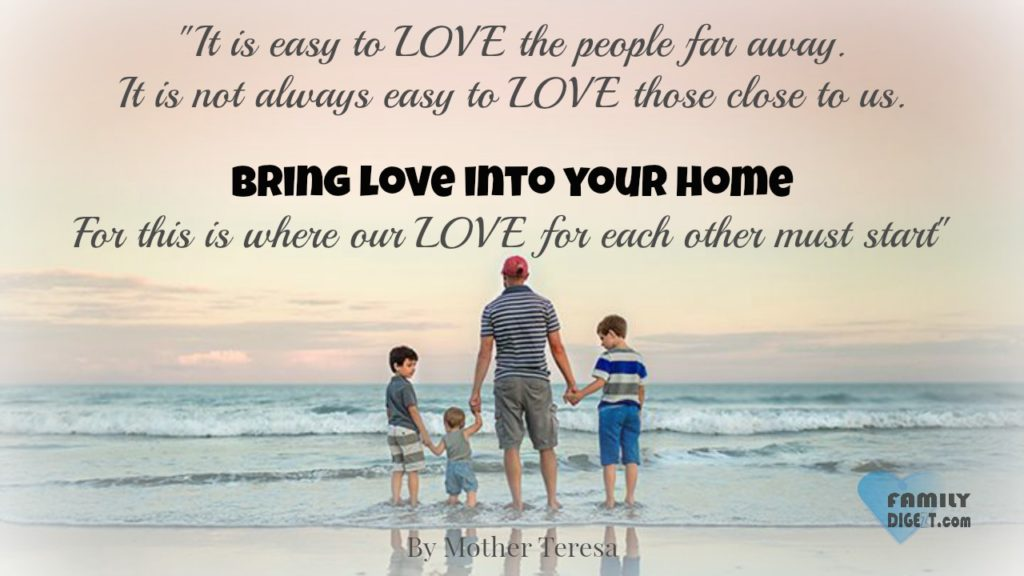 Family Quotes - It is easy to LOVE the people far away. It is not always easy to LOVE those close to us. Bring love into your home, for this is where our LOVE for each other must start. - By Mother Teresa