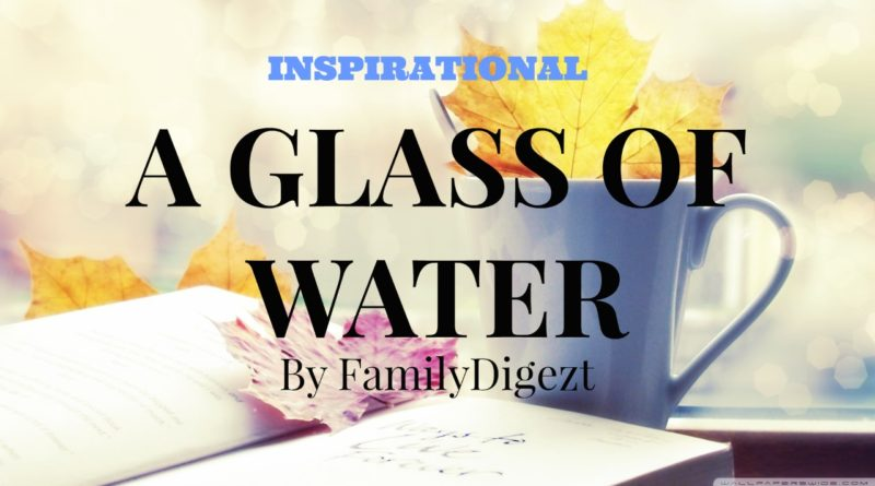 Inspirational Stories - A Glass of Water By FamilyDigezt