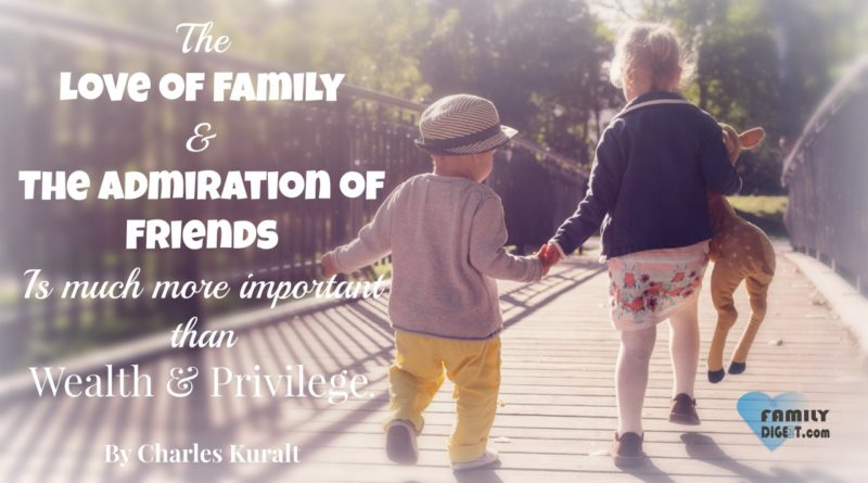 Family Quotes - The love of family and the admiration of friends is much more important than wealth and privilege. By Charles Kuralt