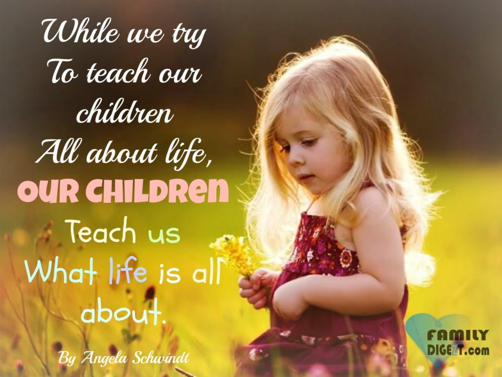 Family Quotes - While we try to teach our children, all about life, our Children, teach us, what life is all about. By Angela Schwindt