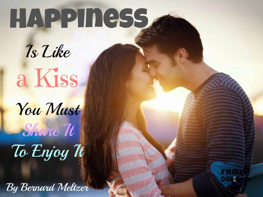 Happiness Quotes - Happiness is Like a Kiss, you must share it, to enjoy it. By Bernard Meltzer
